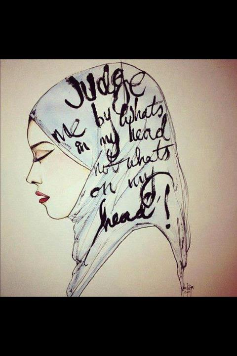 torevolution:  Judge me by whats in my head, not whats on my head. Wearing the scarf doesn't reduce my intelligence nor does it shadow my personality. It doesn't make me less sociable, nor does it make me more narrow minded. It doesn't motivate me to ignore anyone who isn't a muslim, nor does it make me hate those who are unislamic. It doesn't silent my voice, nor does it make me blind. It doesn't make me less beautiful than what I would be without wearing one. Its a scarf, for my God. I wear it to get closer to my God and to help it guide me to a righteous path of peace for patience and truth. Its not there for you to judge. Wearing the scarf is not a hard thing to do. Covering your hair and getting people to see your personality is not a hard thing to do. But when society and people who aren't in our position mock it, it looses its meaning thus becomes hard. So please don't judge the next girl who wears a scarf. She is a person. And just like you she has her knowledge, she has her interests, she has her beauty. peace x love  That's right! read IN my head, not ON my head!