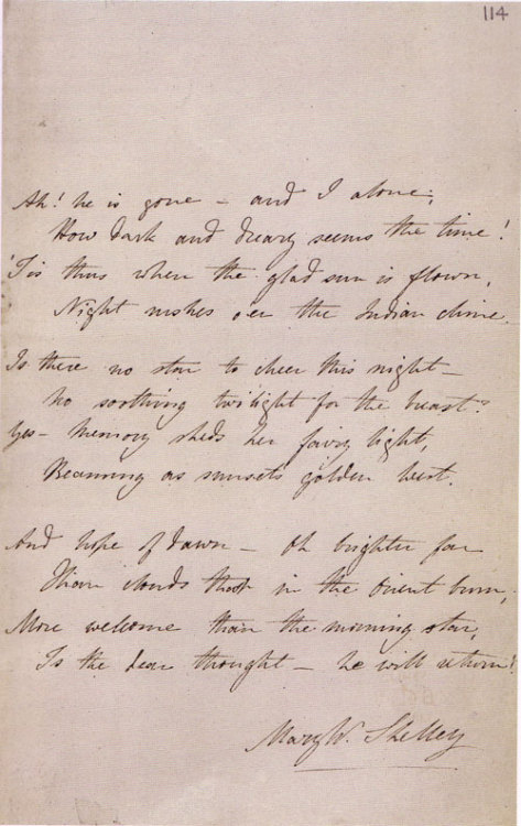 "Mary Shelley's handwritten poem ""Absence"", on the death of her husband. The poem reads: Ah! he is gone — and I alone;How dark and dreary seems the time!'Tis Thus, when the glad sun is flown,Night rushes o'er the Indian clime.Is there no star to cheer this nightNo soothing twilight for the breast?Yes, Memory sheds her fairy light,Pleasing as sunset's golden west.And hope of dawn — Oh! brighter farThan clouds that in the orient burn;More welcome than the morning starIs the dear thought — he will return!"
