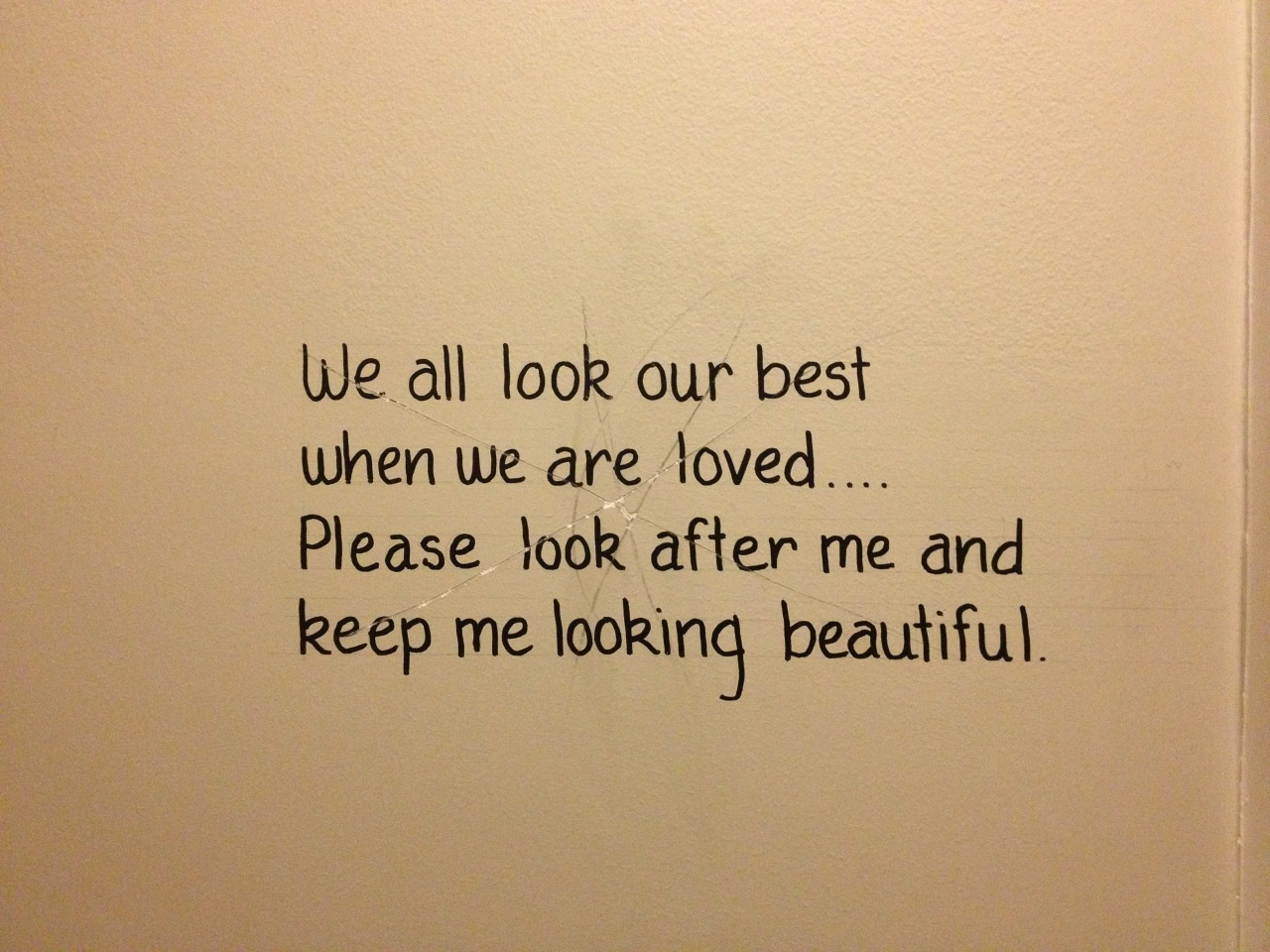 Found this in a bathroom wall recently.  I love how valid this statement is to objects or places we adore, but how it ultimately becomes real and true when applied to human relationships.