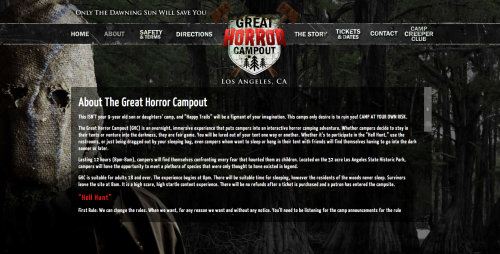 The Great Horror Campout   …is an overnight, immersive experience that puts campers into an interactive horror camping adventure. Whether campers decide to stay in their tents or venture into the darkness, they are fair game. You will be lured out of your tent one way or another.  I cackled. This is brilliant.