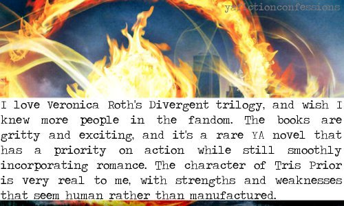 yafictionconfessions:  I love Veronica Roth's Divergent trilogy, and wish I knew more people in the fandom. The books are gritty and exciting, and it's a rare YA novel that has a priority on action while still smoothly incorporating romance. The character of Tris Prior is very real to me, with strengths and weaknesses that seem human rather than manufactured. Confessed by Anonymous
