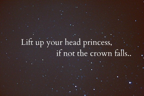 Lift up your head, princess.