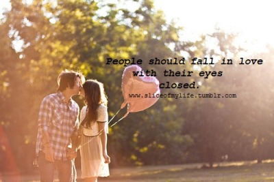Don't People should fall in love with their eyes closed..    sliceofmylife:   Follow this blog, you will love it on your dashboard!:)