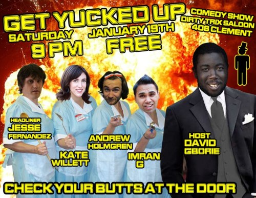 1/19. Get Yucked Up @ Dirty Trix Saloon. 408 Clement St. SF. 9PM. Free. Featuring Jesse Fernandez (headliner), Imran G, Andrew Holmgren and Kate Willett and hosted by David Gborie. Presented by Sylvan Productions.