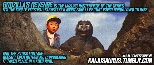 "kaijusaurus:  Kaiju Confessions:  ""GODZILLA'S REVENGE is the unsung masterpiece of the series. It's the kind of personal, earnest film about family life that Ishiro Honda loved to make. And the stock footage doesn't even bother me, considering it takes place in a kid's mind."""