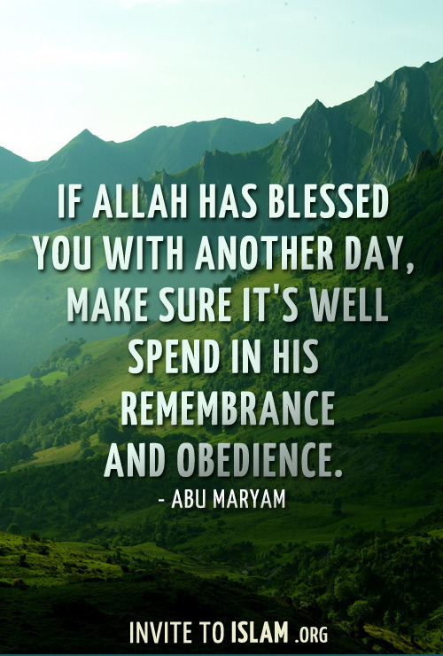 invitetoislam:  If Allah has blessed you with another day, make sure it's well spend in His remembrance and obedience. - Abu Maryam