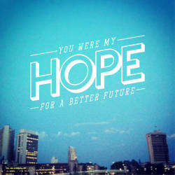 betype:  You were my hope for a better future.Photography by Sean DowlingTypography be Sean Dowling http://dontbeshit.tumblr.com/