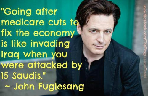 """Going after medicare cuts to fix the economy is like invading Iraq when you were attacked by 15 Saudis."" -John Fuglesang"