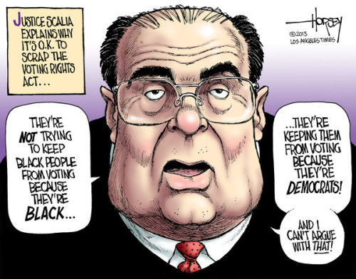 "Editorial cartoonist and commentator David Horsey takes U.S. Supreme Court Justice Antonin Scalia to task for his comments this week during oral arguments over a challenge to the 1965 Voting Rights Act. In 2006 when Congress extended the act for 25 years, Horsey writes:  The vote was overwhelming in the House, unanimous in the Senate and was hailed by President George W. Bush as a victory for American democracy. In court on Wednesday, however, Scalia mocked that vote. He said the Senate's unanimity simply proved the law had not been given serious consideration. The senators were afraid, he said, to cast a vote against a law with a ""wonderful"" name. He went on to assert that the reauthorization f thewas merely ""a phenomenon that is called perpetuation of racial entitlement."" That sort of legal reasoning may be good enough for someone sitting on a bar stool well into his third pint, but it is not good enough for the highest court in the land. Scalia makes self-serving assumptions about what was on the minds of senators in 2006 — afraid, not serious, enamored with a name — with no facts to back up his barbs.  Read the full post: http://lat.ms/XeTuFn"