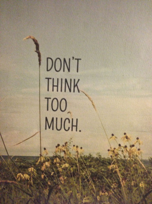 dont think too much.. so.. dont think..anymore