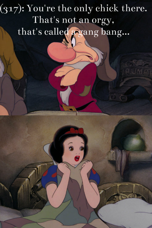 texts-from-disney:  [First image: Grumpy from Snow White and the Seven Dwarves. He scowls, arms crossed. Second image: Snow White. She is sitting up in the dwarves' beds and clutches the blanket to her chest with a shocked expression.] (317): You're the only chick there. That's not an orgy, that's called a gang bang…