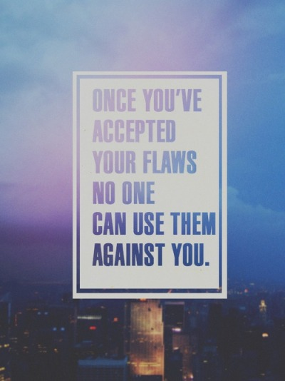 Once you have accepted your flaws no one can use them against you.