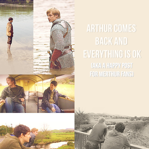 wholove:  wholove:                                                  ARTHUR COMES BACK AND EVERYTHING IS OK (AKA A HAPPY POST FOR MERTHUR FANS) A post of fics, meta and art to soothe your soul. (And some depressing fan videos if you're in a wallowing type mood) I know I've been in need of a pick me up over the past few days and these awesome people have helped a lot with that!                                                 Meta/Reviews/Other:    A Meta on the subject of Merlin, Arthur and their love story A Merlin retrospective: The platonic love story of Merlin and Arthur Merlin Masterpost MERTHUR IS CANON JULIAN AND KATIE SAID SO  Fic (Post 5x13 + General Reincarnation):  Fates & Destinies AKA MJ's Inescapable Reincarnation Fic List Old Love, But In Shapes That Renew And Renew Forever Standing Alone, Waiting Let your heart hold fast Forever Show me Family We have the chance to turn the pages over Hold my heart until it beats Hopeless Wanderer (WIP) The Man who waited (WIP) Ancient and Forever Til the end of time together Til Kingdom Come fic trailer Ever on and ever back Firsts for everything The history books forgot about us Evermore, still not enough Now I will unsettle the ground beneath you Accidental memory in the case of death Four times Merlin and Arthur made it work (and the one time they didn't) Gibraltar May Tumble The Reincarnation Situation An Answering Ripple History books forgot about us Til Kingdom Come (To accompany Return of the King art) Ring Like Silver, Ring Like Gold Rewriting the ending The Old Man and the Lake The Long Shadow Full Of Grace Lights go out, here I go again (vibrator shenanigans) Art: The Return of the King But by God, Merlin what are you wearing? 'Vacuum, Hoodie and a sink' the art Arthur vs Hoodie Arthur & cat videos Ptelly AMICOD fanart Summary of magical reveal fic (That was scarily accurate) Mistletoe Merthur Gorgeous Merthur hug art Beautiful Merthur lying in bed Always Merlin paints Arthur Lilybells chibis Arthur out of the water manip Lake hug Old!Merlin and Arthur reunited 'You're not going to say goodbye' Just wait a little longer Merlin in London Merlin and Arthur in Australia Hugging in the water (aka exactly how I imagine Arthur coming back omg)  You wont be waiting forever Welcome back Sire Once and future boyfriends Arthur tries to steal the Queen's Corgis What kind of sorcery is this? Arthur and the Corgi's part 2 Arthur protects Merlin from the hoover Arthur tries Pineapple Arthur steals Corgis (Lilybells Chibis!!) Arthur gives Merlin a crown Merlin, it's Magic! Arthur's Return Gorgeous comic of Arthur's return + tumblr version Graphics/Gifsets: And so Arthur came back and they lived happily ever after.. No need to say goodbye I've been waiting for so long Just kidding! I'm alive! I have loved you for a thousand years Merlin and Arthur reunite in the future One day I will see you again Is this how flying the dragon felt like? Arthur & Hoodie Arthur cooking Arthur Vs The Spider Arthur drives Arthur duels in a shop Modern day Merthur yayyy That's how you reshape destiny Fanvids (WARNING: THESE WILL MAKE YOU SAD)  May it be A Thousand Years The Call I'm with you Long Live Please, just hold me Goodbye my almost lover HOLY SHIT GODDAMN THIS VID USES THE CALL TOO BUT IS BETTER THAN MINE BY MILES AND IT HAS MODERN DAY TOO OMFG JUST WATCH To Build A Home On My Way There are legends Heartlines Parachutes  Misc:  My modern day Arthur tag The King Lives!! And he travels by train 'Vacuum, Hoodie and a sink' the post Merthur in music Texts from Arthur Bonus Colin/Bradley things because Brolin never fails to make me smile: Video Diaries You're the voice The real Merlin and Arthur Quests 12345678910111213 The One Show He's only tiny Radio Wales radio interview BFI series 3 interview Comic Con Series 4 interview Comic Con France panel Comic Con France Panel 2 Comic Con France Panel 3 Bradley and Colin horsing around Kapow! Interview (47 seconds in) Kapow! Interview aka get a fucking room you two Series 2 & 3 bloopers Series 4 bloopers Series 5 bloopers NTAs backstage interview Introducing series 4 Colin spills the beans on Bradley Should the show be called Arthur? Is King Arthur a 'hunky killing machine?' Series 5 cast interview Series 5 BBC interview TheatreDates AudioCommentaries The Bromance/Romance video aka Bradley James ships Merthur more than the rest of us put together Merlin boys talk about their Bromance Brolin starter kit post Series 5 bloopers part 2 Making of Merlin Series 5 part 2 audio commentaries National Television Awards things (Because what is more happy making than THAT FUCKING NIGHT? Colin winning Post win interview BRADLEY'S TWEET Fan photos More Fan photos Bradley on the red carpet 1 Bradley on the red carpet 2 Bradley Interview Various Merlin cast at the NTA things Enjoy lovelies!   VARIOUS NEW THINGS ADDED WOOOO