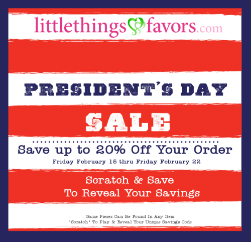 President's Day Sale! Play our Scratch and Save game! Save up to 20% on your entire order! Just go to www.littlethingsfavors.com/promo.html for more info.
