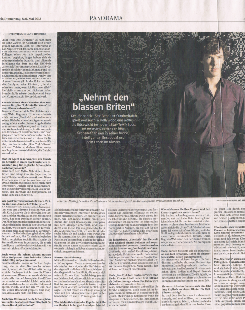"Interview with Benedict in the Süddeutsche Zeitung (8./9.05.2013, German broadsheet). Click here for unscaled hi-res (sorry for the crease, though that wasn't my fault, it was part of the printing roll, it seems). No spoilers for John Harrison's identity or major plot points of the movie. Translation: Interview: Roland Huschke Star Trek Into Darkness is, after more than ten years in the business, his first big motion picture. But in interviews in Los Angeles, the name Benedict Cumberbatch is even now already accompanied with appreciative/respectful murmurs from his American Enterprise colleagues; the quality acting and flashing intelligence of the BBC series Sherlock's star have long since made the rounds. The conversation with the SZ, he passes in a tailored suit and with a pert lock of hair. Both underscore his charisma as a modern dandy, just 'very british,' which also goes for his dust-dry sense of humour. In the corner of the suite there's Carolyne, his publicist, ""who's going to have to intervene if I talk rubbish."" She'll remain silent during the next half hour, but what's working continuously: Benedict Cumberbatch's motor mouth. SZ: How did you get the idea to record your audition scenes for Star Trek Into Darkness on an iPhone?BC: I just didn't have a choice. Director J.J. Abrama only knew me from Sherlock and wanted to see more. I've never seen my agent as excited as at that offer! But it had to be quick, and I only had the Christmas holidays. Professionals were unavailable over the holidays — and then my camcorder's batteries died. Anyway, one night I was standing in the kitchen with a couple I'm friends with, to record dramatic Star Trek scenes on the phone. It took another day to compress the files. Was your agent that nervous because, for English actors, playing the villain in a blockbuster is a road well travelled?À la: take the pale Brit und put him in a cape, he can do theatre and he's got an accent! I've always been aware of that cliché, and something one-dimensional wouldn't have interested me. But the character of John Harrison is wonderfully complex. He's a terrorist who absolutely knows how to engage others' sympathy. How does terrorism fit into the Science Fiction world of Starship Enterprise?J.J. Abrams wanted a strong antagonist, a sort of sinister shadow of Captain Kirk. The fact that we're all living in an era of terror and the manipulation of opinions has certainly had an impact on his script. The film begins with a bomb attack, and I have studied the role of the attacker as well as reading about terrorists would allow. You try to understand how, in a minority, justification builds itself up to shed blood for an ideological objective. For Harrison, too, Star Fleet is a superpower that he seeks to weaken with intelligence and violence — he sees himself as a freedom fighter. Although you're not using an accent: wouldn't Hollywood be flat on its back without British talents?Tell that to our damn government, who give newcomers a hard time by cutting funds and support for cultural institutions everywhere. They don't understand that the arts are one of our character features as a nation, and that British actors tend to hit their mark. I'm very proud of that legacy, which I would never sacrifice for Hollywood. I'm 37 years old now, and I've played one villain. It's possible that it was the first and last. Your parents are both actors as well. Were you destined for this job since your childhood because of that?They rather kept me away from the theatre, so that I'd find sensible interests, but that that didn't work. I remember how my mother talked to the manager backstage at the Royal Shakespeare Company and then stepped through a low door into the blinding light of the auditorium. I was five or six years old and only thought, wow! That's the romantic way of describing the beginning of my fervour, but in fact I enjoyed a privileged education that my parents worked very hard for. Even if they'd preferred to see me as a doctor or architect later. Why the disaffirmation?My parents wanted to spare me the traps of the business. Never knowing where the next job's coming from, or the impact on one's social life — acting is the exact opposite of the stability that parents want for their children. But I followed my passion while studying dutifully; and after I'd played Salieri in Amadeus one night, my father pulled me aside in the parking lot. He said, 'You're better than I ever was, and you'll live a good life with acting.' I was moved to tears. What's the secret behind the popularity of your titular Sherlock?Holmes is always larger than life and, apparently, has been fascinating audiences since his invention 120 years ago. But our series lives on the BBC's courage to modernise the character. I wish I could claim all the praise for its success, but the thanks belong to our authors, who take a lot of time with the scripts and write the hottest lines in television for us. You're being modest. Sherlock brought you fame far beyond England's borders, and it even made you a sex symbol. Your fans proclaim themselves 'Cumberbitches' on the Internet.It's great, isn't it? Every cactus can attract fans nowadays, but my fans have the best sense of humour. Even though their dubious taste amuses me, 'cause what's supposed to be sexy about my long alien face, I still haven't figured out. After Star Trek Into Darkness, the audience will also see you next to Brad Pitt, as Julian Assange. Your fame will be inevitable.Well, so far I can still cross the street unmolested, although I recently ended up in a throng of fans for the first time, in Japan. It's a strange experience when all you see is people screaming your name; but I certainly won't be much good as an idol, in the long run. Do you let your characters and the pressure of others' expectations get to you?The panic attacks start when I get a job. During casting, I can still prepare, cool and concentrated — without a certain method. But when I got the Star Trek role, I had many sleepless night because the material is so laden with legends and one can disappoint to many people. That's the madness of the profession: you'll never satisfy anyone. Least of all yourself. But you always seem like the incarnation of Cool Britannia. Do you have a tried and tested remedy for panic attacks?I've been interested in Buddhism for a long time, and I've spent a few months in Darjeeling as a youth, in the border area at the foothills of the Himalaya between Tibet, India, and Nepal. Back then, I learnt how to meditate. The ability to blank out everything on the periphery of a scene surely stems from that time. You also taught English at a monastery for exiled Tibetans, right?Yes, after my studies, I was adventurous, and my plans to excessively party my way through Europe fell through due to lacking finances. I got to the monastery through an exchange programme — though it wasn't a very fair exchange, because I've doubtlessly learnt more from my hosts than they did from my amateur English lessons. Can you imagine leading a theatre yourself one day, like Cate Blanchett or Kevin Spacey before you?Maybe in 20 years, for now bureaucracy and the eternal fighting for funds aren't my cup of tea. You need a thick skin to lead a theatre. Maybe I'll grow it when I start putting something on the stage myself. In theatre years, I'm still a fledgling. There will be three more cases of Sherlock. That's supposed to be the end of it?My Watson-colleague Martin Freeman and I have sworn each other that we'll quit at the slightest suspicion of only continuing the series for commercial reasons. Since the quality of the scripts has been very high from the beginning, it's getting increasingly more difficult to find new cases without sliding off into glib exaggerations. Generally, it says: never say never. But should Sherlock continue after these new episodes, I'd definitely argue for a long break. If you're not careful, the weight of a popular character can also crush you."