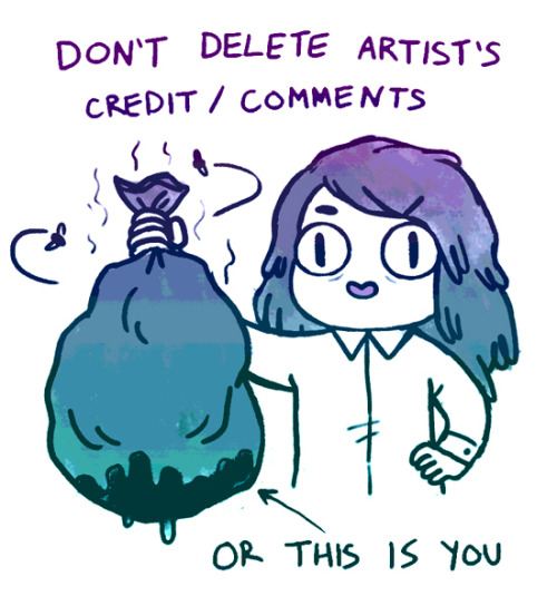 gunkiss:  empartridge:  don't delete artist comments, artist credits, blog sources, or save and repost images to your own blog, etc etc etc. just don't, man. I'm really tired of seeing my own work and ESPECIALLY the work of my friends stripped of credit. people are posting free content online for you to look at and enjoy, and if the thing they had to say about it or a link to them is too ugly for your dumb blog, don't reblog it. I know this is the wild wild west of the internet, but try to respect creators. luv u.  Well preached! Yup