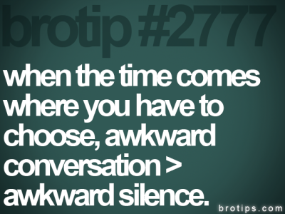 My life = awkward silences