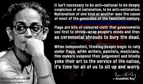 """It isn't necessary to be anti-national to be deeply suspicious of all nationalism, to be anti-nationalism. Nationalism of one kind or another was the cause of most of the genocides of the twentieth century. Flags are bits of coloured cloth that governments use first to shrink-wrap people's minds and then as ceremonial shrouds to bury the dead. When independent, thinking people begin to rally under flags, when writers, painters, musicians, film makers suspend their judgement and blindly yoke their art to the service of the nation, it's time for all of us to sit up and worry. "" - Arundhati Roy"