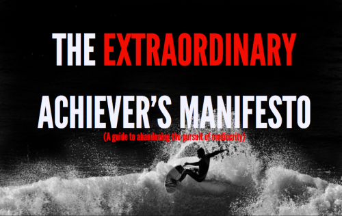 The Extraordinary Achiever's Manifesto via @skooloflife. A must read.