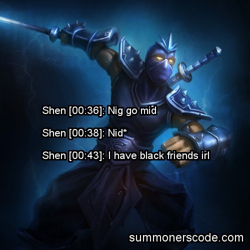 Exhibit 188 Shen [00:36]: Nig go midShen [00:38]: Nid*Shen [00:43]: I have black friends irl (Thanks to Devin W. for the quote!)