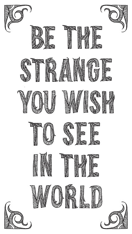 """be the strange you wish to see in the world"" lettering by @schRAWRR / words from @hirosskimball's brain"