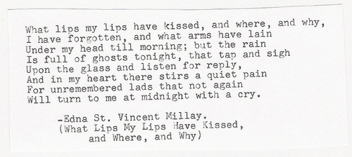 theburnthatkeepseverything:  Edna St. Vincent Millay, What lips my lips have kissed, and where, and why (Sonnet XLIII)