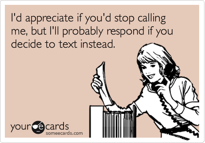This is exactly how I feel about phone calls.