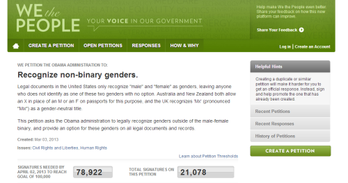 "knowhomo:  LGBTQ* Petitions Currently Circulating (From We The People Petition) WE PETITION THE OBAMA ADMINISTRATION TO: Recognize non-binary genders. Legal documents in the United States only recognize ""male"" and ""female"" as genders, leaving anyone who does not identify as one of these two genders with no option. Australia and New Zealand both allow an X in place of an M or an F on passports for this purpose, and the UK recognizes 'Mx' (pronounced ""Mix"") as a gender-neutral title. This petition asks the Obama administration to legally recognize genders outside of the male-female binary, and provide an option for these genders on all legal documents and records. ———————————————————————————— As of March 18th, 2013, 79,000+ signatures are still needed. Should you wish to add your signature to this petition, click HERE."