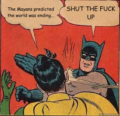 The Mayans predicted the world was ending… (vía quickmeme)