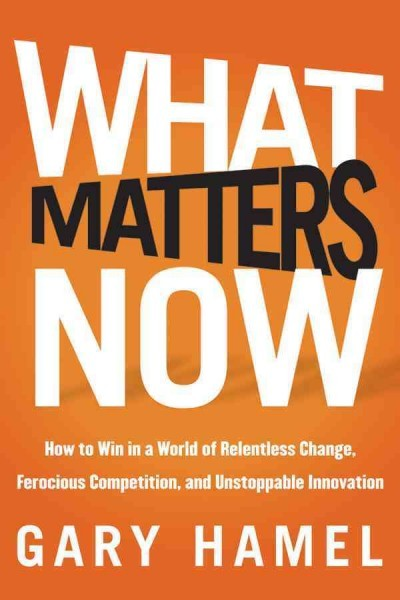 What matters now : how to win in a world of relentless...
