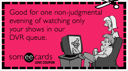 Love Coupon: Good for one non-judgmental evening of watching only your shows in our DVR queue.Via someecards