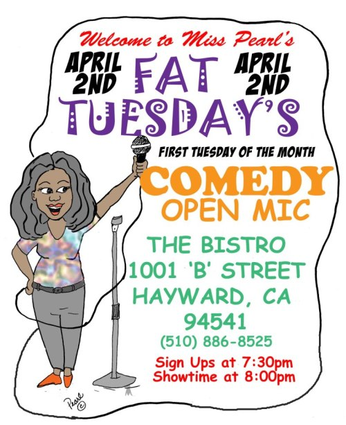 4/2. Fat Tuesday's Open Mic @ The Bistro. 1001 B St. Hayward, CA. Sign Ups: 7:30pm. Show: 8pm. Hosted by Miss Pearl.