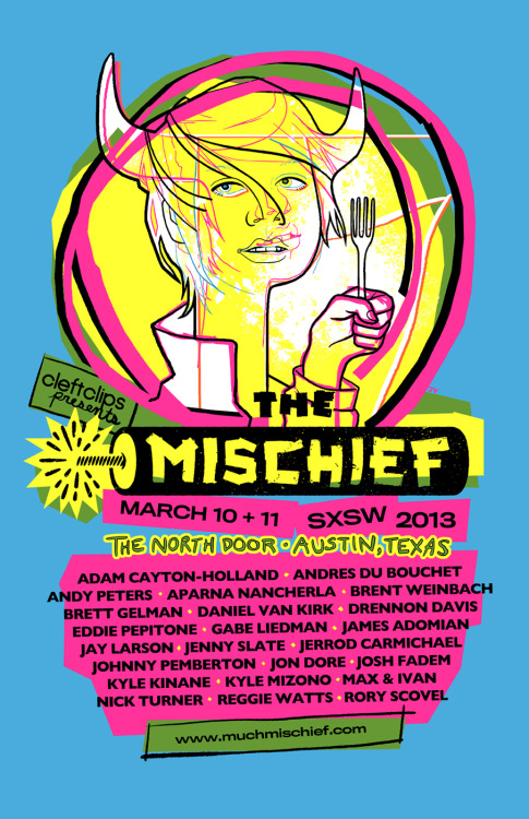 I designed this poster for The Mischief, 2 days of comedy at SXSW produced by CleftClips. (Bryan Butler did the logo)