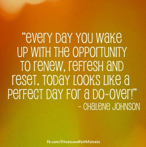 "fitandfaithfulness:  ""Every day you wake up with the opportunity to renew, refresh and reset. Today looks like a perfect day for a do-over!"" - Chalene Johnson"