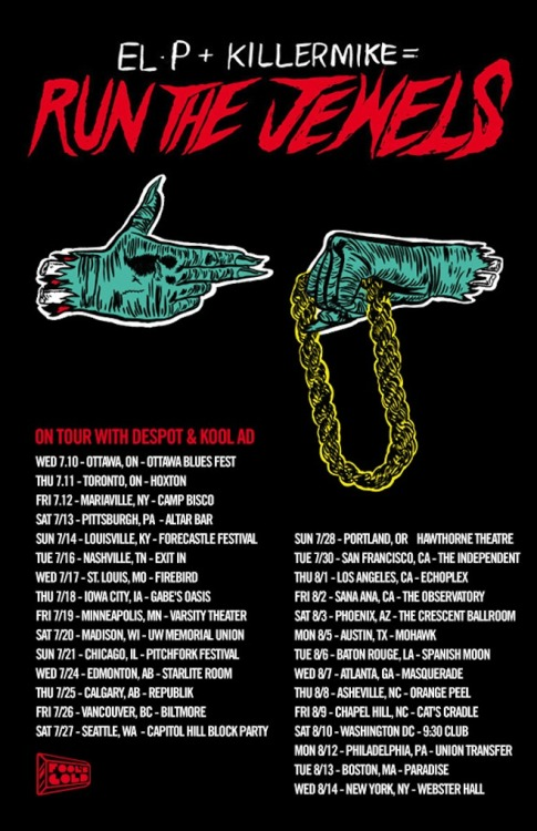 HERE ARE YOUR TICKETS LINKS TO THE RUN THE JEWELS TOUR WITH ME, KILLER MIKE, DESPOT AND KOOL AD. 2 LINKS STILL MISSING BUT WILL UPDATE TODAY. I AM VERY SORRY THAT I KEEP SHOUTING.     7/16/13 Nashville TN Exit In http://tinyurl.com/853thle7/17/13 St. Louis MO Firebird http://tinyurl.com/bng6mf27/18/13 Iowa City IA Gabes http://tinyurl.com/d7oyott7/19/13 Minneapolis MN Varsity Theater http://tinyurl.com/ce3ce3l7/20/13 Madison WI University Of Wisconsin - Memorial Union n/a7/24/13 Edmonton AB The Starlite Room http://tinyurl.com/brgn4867/25/13 Calgary AB The Republik http://tinyurl.com/c6n7g7o7/26/13 Vancouver BC Biltmore Cabaret http://tinyurl.com/bt77nc67/27/13 Seattle WA Capitol Hill Block Party http://tinyurl.com/7lkr6gt7/28/13 Portland OR Hawthorne Theater http://tinyurl.com/cffhs8x7/30/13 San Francisco CA The Independent http://tinyurl.com/br6uw6f8/1/13 Los Angeles CA Echoplex http://tinyurl.com/d5raukm8/2/13 Santa Ana CA The Observatory http://tinyurl.com/cb5oddh8/3/13 Phoenix AZ The Crescent Ballroom http://tinyurl.com/chzjdgg8/5/13 Austin TX The Mohawk http://tinyurl.com/cd29p4u8/6/13 Baton Rouge LA Spanish Moon 8/7/13 Atlanta GA Masquerade (Hell Stage) http://tinyurl.com/ck6ztdt8/8/13 Asheville NC Orange Peel 8/9/13 Carrboro NC Cats Cradle http://tinyurl.com/d7582tv8/10/13 Washington DC 9:30 Club on sale 5/168/12/13 Philadelphia PA Union Transfer http://tinyurl.com/cdruxzr8/13/13 Boston MA  Paradise http://tinyurl.com/dycscja8/14/13 New York NY Webster Hall http://tinyurl.com/cupak5p