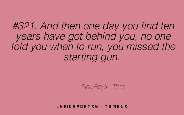 And then one day you find ten years have got behind you, no one told you when to run, you missed the starting gun. Requested by andredias164