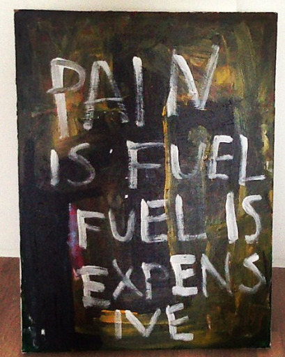 """pain is fuel fuel is expensive"" acrylic on canvas 2013"