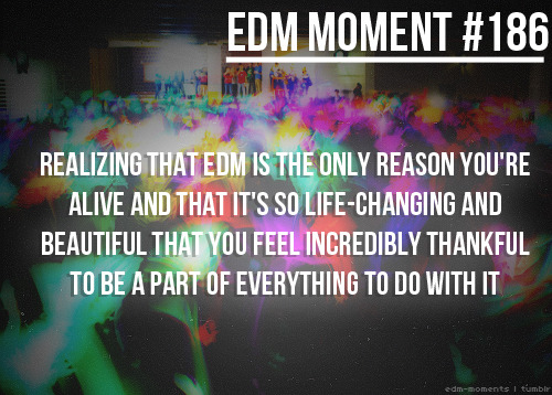 starangeandunusual:  EDM makes me feel happy whenever I am sad :)  SO TRUE!