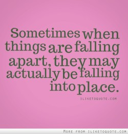 dolliecrave:  Sometimes when things are falling apart, they may actually be falling into place.