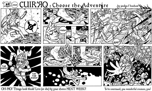 This week's page of Cuir'ro is up! You don't get to choo-choo-choose the outcome until NEXT week, however! The popular vote was OHs. More like, Ohs-NO, amiright? O________O; Last week: HERE I am super busy right now, lots of projects coming down the pipe. It's crazy, how does this happen? Tonight I plan to catch up on emails. Woe to the days that need to include responding to emails as a part of your scheduled tasks….