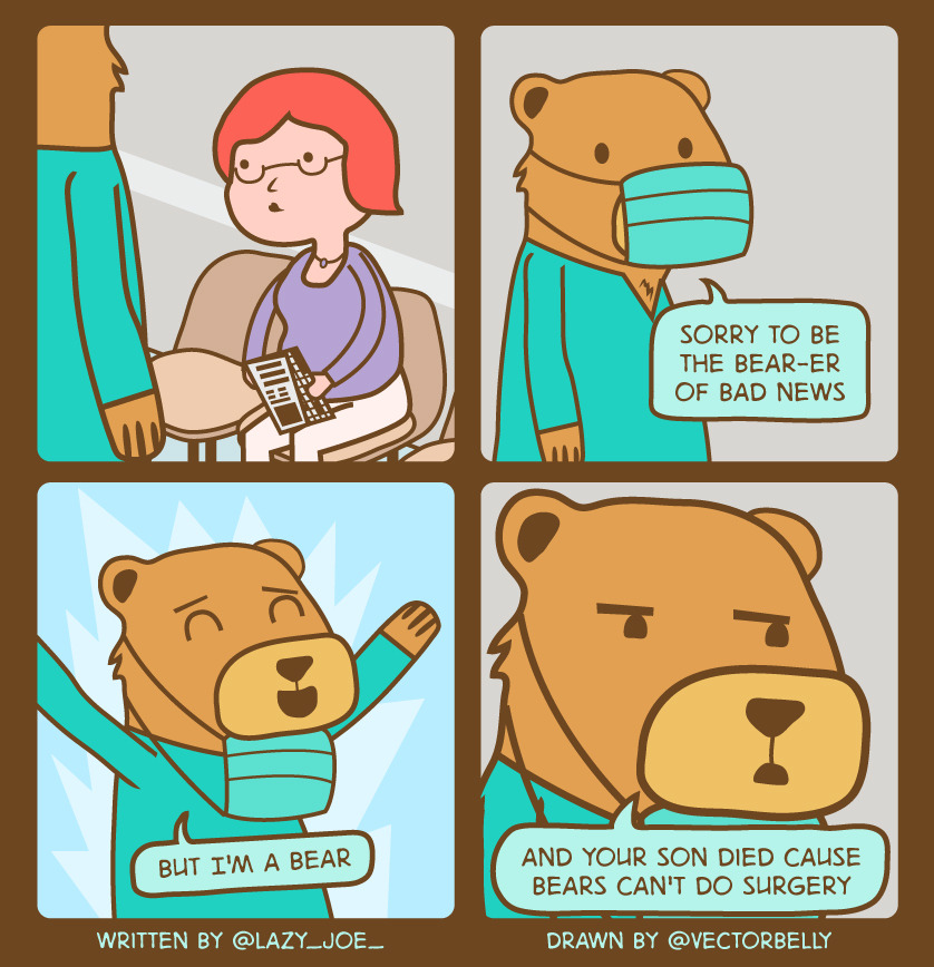 "twitterthecomic:   *bear in scrubs walks into waiting room*""Sorry to be the bear-er of bad news but I'm a bear and your son died cause bears can't do surgery"" — Joe (@lazy_joe_) May 12, 2013"