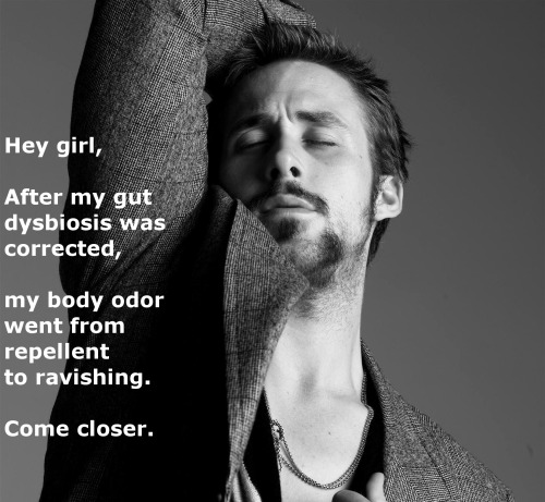 Hey girl,After my gut dysbiosis was corrected, my body odor went from repellent to ravishing.Come closer.