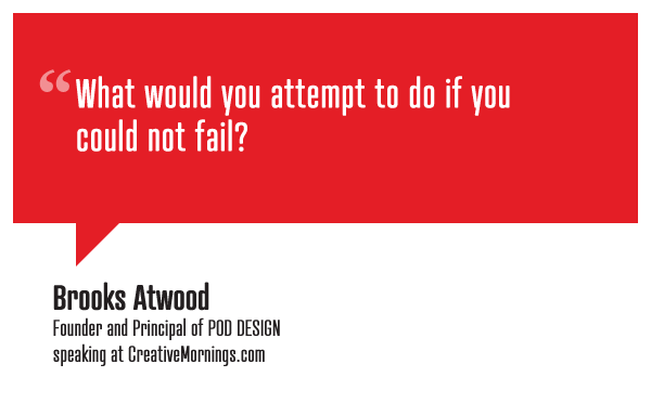 """What would you attempt to do if you could not fail?""  Brooks Atwood, Founder and Principal of POD DESIGN speaking at CreativeMornings/NewYork(*watch the talk)"
