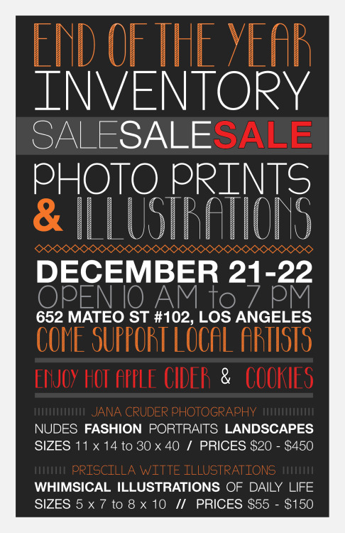 END OF THE YEAR INVENTORY SALE  PHOTO PRINTS & ILLUSTRATIONS  Jana Cruder Photography Nudes | Fashion | Portraits | Landscapes 11x14 to 30x40 Prints $20-450  Priscilla Witte Illustrations  Whimsical Illustrations of Daily Life 5x7 to 8x10 $55-$150  ENJOY HOT APPLE CIDER & HOLIDAY COOKIES!  December 21 & 22   Open 10 AM to 7 PM  652 Mateo Street #102 Los Angeles, CA   COME SUPPORT LOCAL ARTISTS