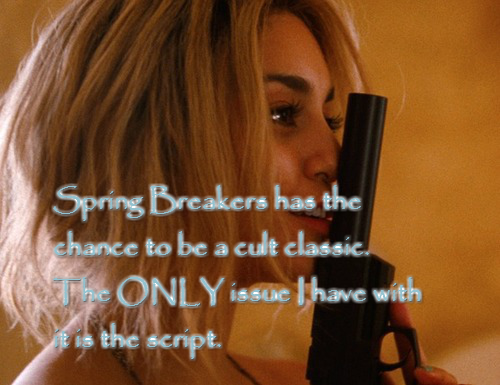 "springbreakers-confessions:  ""Spring Breakers has the chance to be a cult classic. The ONLY issue I have with it is the script."" - Anonymous"