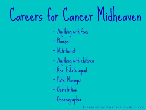 Careers for Cancer Midheaven: + Anything with food+ Plumber+ Nutritionist+ Anything with children+ Real Estate Agent+ Hotel Management+ Obstetrician+ Oceanographer