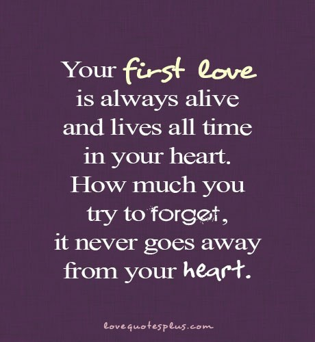 """ Your first love is always alive and live all time in your heart. How much you try to forget, it never goes away from your heart."""