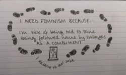 I need feminism because I'm sick of being told to take being followed home by strangers as a compliment. I deserve to feel safe.