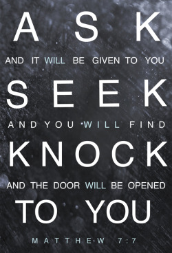 "spiritualinspiration:  ""Keep on asking and it will be given you; keep on seeking and you will find; keep on knocking [reverently] and [the door] will be opened to you"" (Matthew 7:7, AMP)   What doors are you knocking on today? Are you looking for a door of opportunity to be opened? A door of escape? A door of shelter from the storms of life?  God loves persistence. He honors diligence. When you diligently do the will of God, obeying His Word and following His commands, it's like knocking on the door of His promises. He is faithful, and He will open that door! Maybe you're already doing all you know to do today don't give up! Perseverance will carry you to the promise. Perseverance keeps on asking and keeps on knocking. Perseverance looks away from discouragement and distractions and keeps looking toward God. It has a voice that says things like, ""No weapon formed against me shall prosper! I know God is for me! I am more than a conqueror through Jesus!""  Today, stay faithful to follow God's Word, and remember, every step of obedience is another knock on the door of His promises! He will hear you, and He will answer. He will open up doors that no man can shut and lead you into the life of victory He has prepared for you!  A PRAYER FOR TODAY ""Father God, thank You for Your faithfulness in my life. Thank You for opening doors of opportunity before me and for leading me and guiding me. I trust that You are ordering my steps as I diligently"