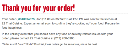"This garbled message, upon order confirmation from Seamless, always irks me, particularly the asterisk. With all the additional text it provides, is it really worth sounding ""cool"" by saying ""cooking up"" your food if you need to add a long-winded explanation? Abandoning it altogether would make for a cleaner page.  At this point, users don't care. They've already purchased. This could be leveraged to explicitly encourage future purchases, checking out other restaurants nearby (like great places for dinner, if the user ordered lunch) or promoting useful features of the site."